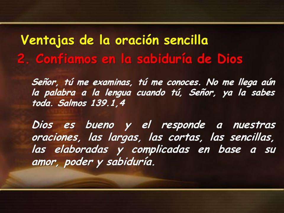 Ventajas de la oración sencilla 2. Confiamos en la sabiduría de Dios Señor, tú me examinas, tú me conoces. No me llega aún la palabra a la lengua cuan