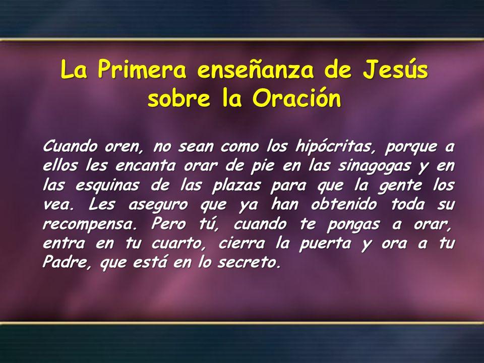 La Primera enseñanza de Jesús sobre la Oración Cuando oren, no sean como los hipócritas, porque a ellos les encanta orar de pie en las sinagogas y en