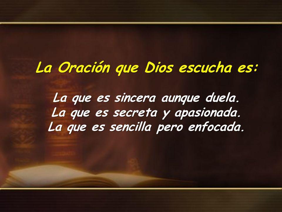 La Oración que Dios escucha es: La que es sincera aunque duela. La que es secreta y apasionada. La que es sencilla pero enfocada.