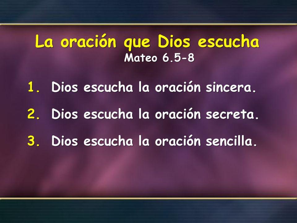La oración que Dios escucha Mateo 6.5-8 1.Dios escucha la oración sincera. 2.Dios escucha la oración secreta. 3.Dios escucha la oración sencilla.
