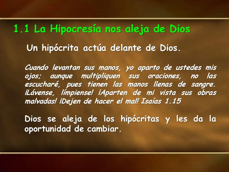 1.1 La Hipocresía nos aleja de Dios Un hipócrita actúa delante de Dios. Un hipócrita actúa delante de Dios. Cuando levantan sus manos, yo aparto de us