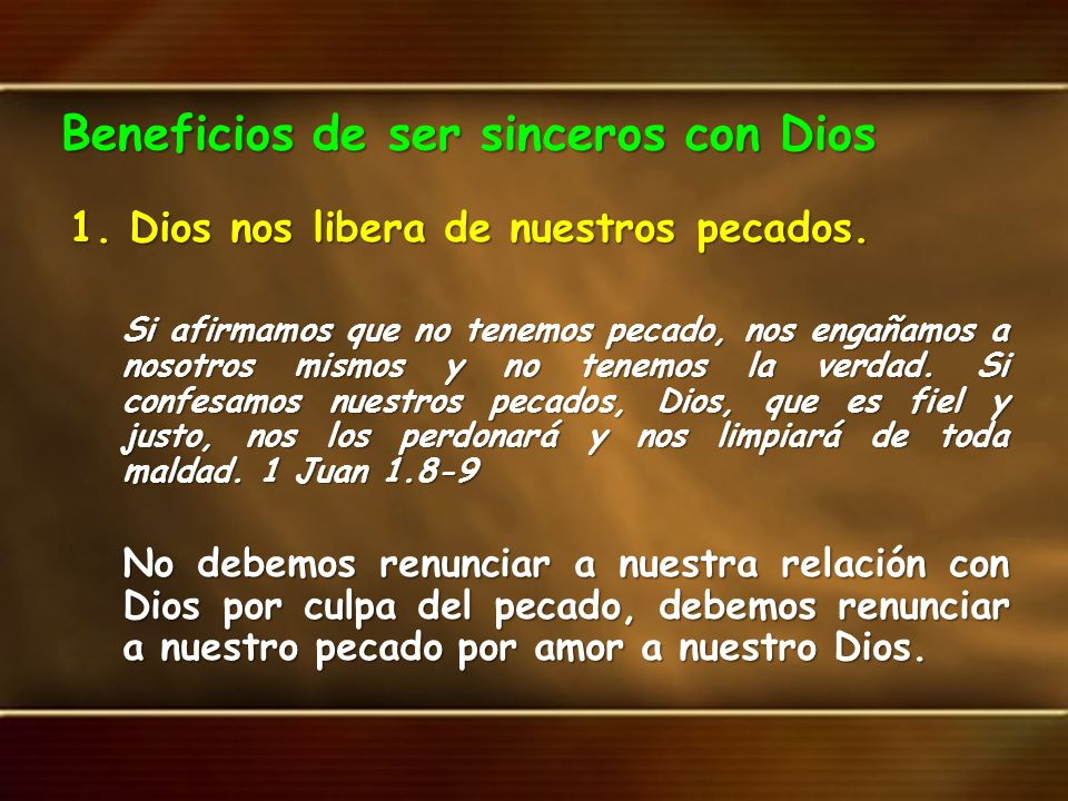 Beneficios de ser sinceros con Dios 1.Dios nos libera de nuestros pecados. Si afirmamos que no tenemos pecado, nos engañamos a nosotros mismos y no te