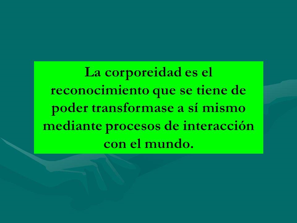 La corporeidad es el reconocimiento que se tiene de poder transformase a sí mismo mediante procesos de interacción con el mundo.