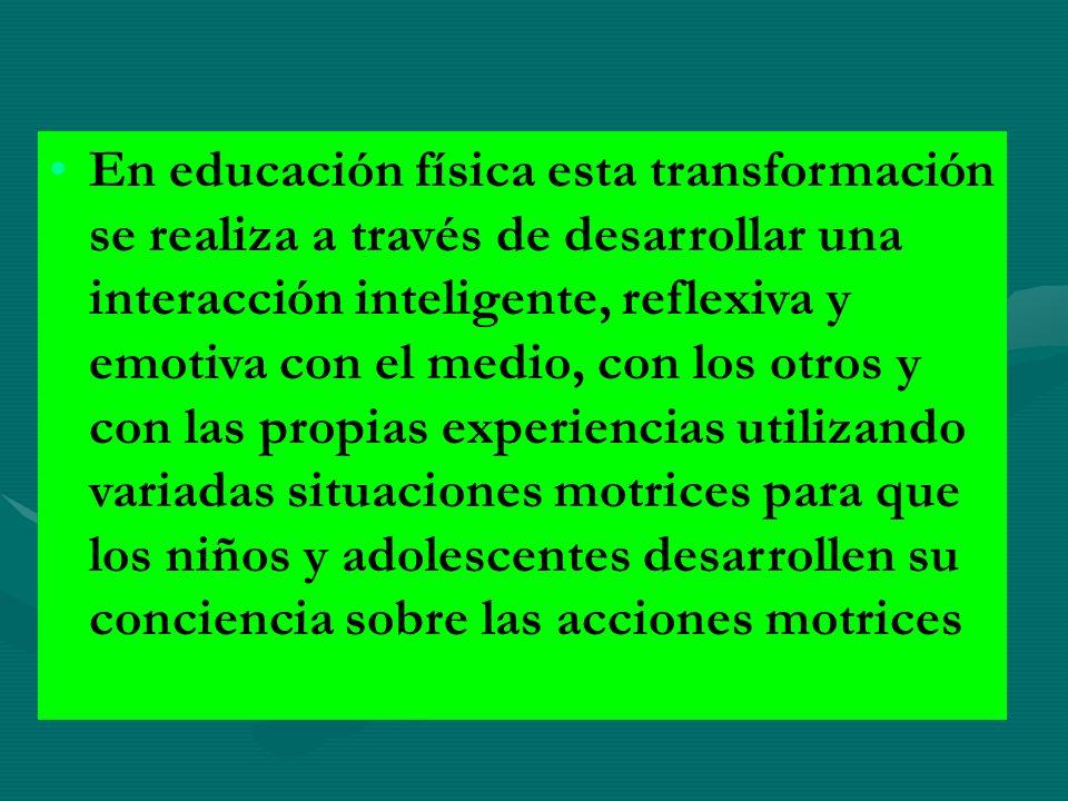 En educación física esta transformación se realiza a través de desarrollar una interacción inteligente, reflexiva y emotiva con el medio, con los otro