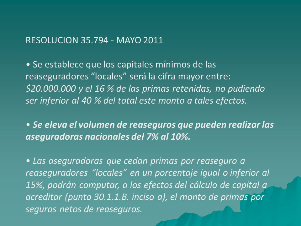 RESOLUCION 35.794 - MAYO 2011 Se establece que los capitales mínimos de las reaseguradores locales será la cifra mayor entre: $20.000.000 y el 16 % de