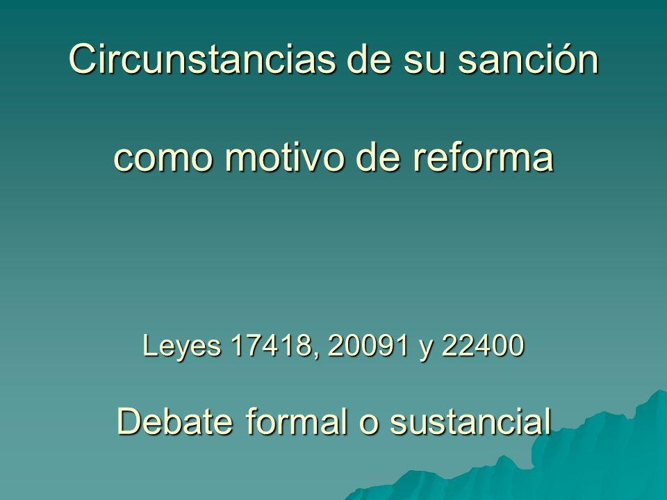 Circunstancias de su sanción como motivo de reforma Leyes 17418, 20091 y 22400 Debate formal o sustancial