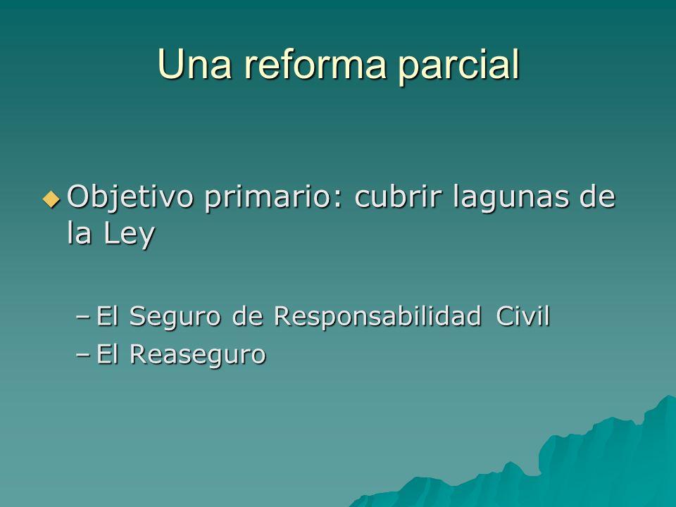 Una reforma parcial Objetivo primario: cubrir lagunas de la Ley Objetivo primario: cubrir lagunas de la Ley –El Seguro de Responsabilidad Civil –El Re