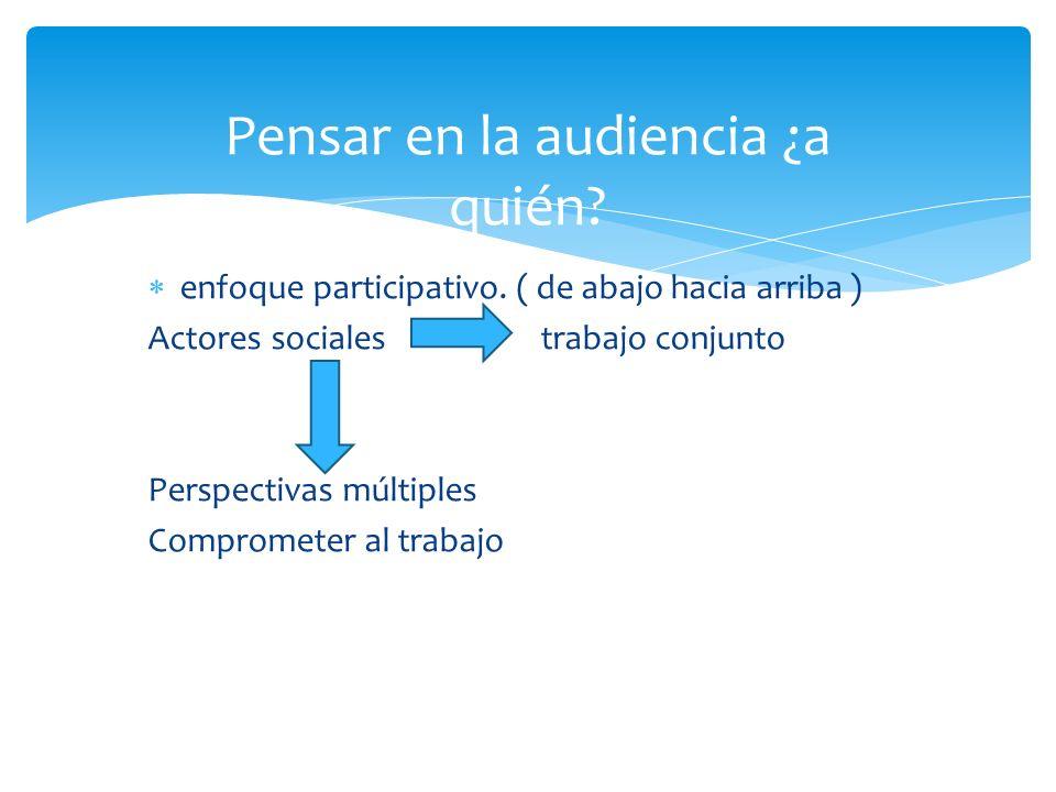 Pensar en la audiencia ¿a quién.enfoque participativo.
