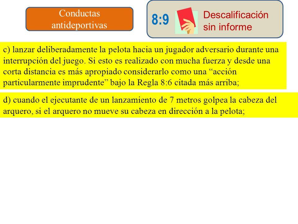 Conductas antideportivas 8:9 Descalificación sin informe c) lanzar deliberadamente la pelota hacia un jugador adversario durante una interrupción del