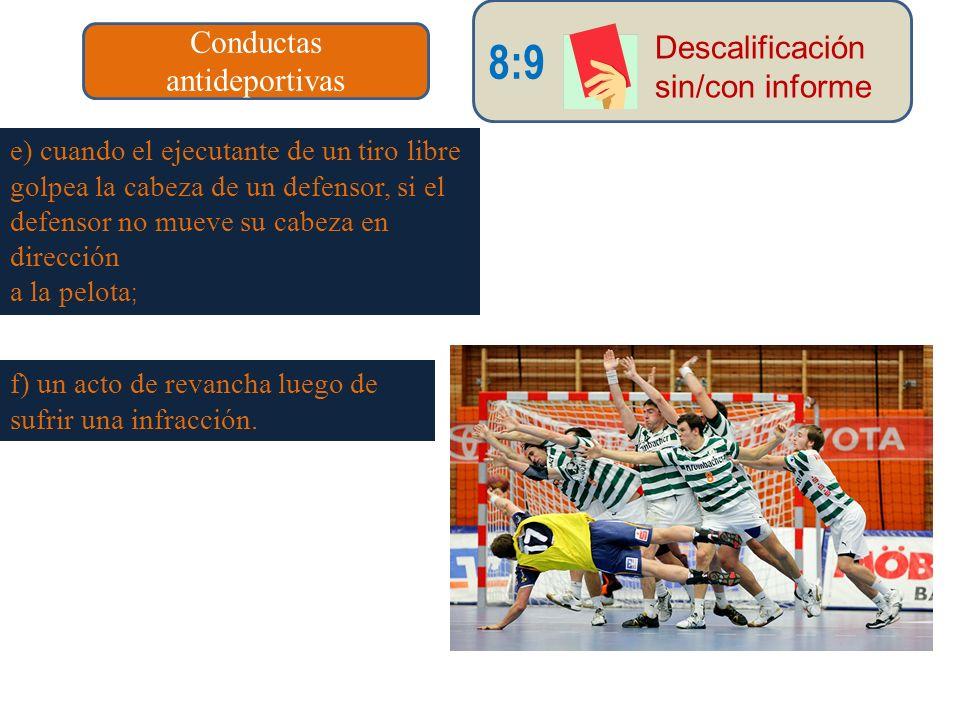Conductas antideportivas 8:9 Descalificación sin/con informe e) cuando el ejecutante de un tiro libre golpea la cabeza de un defensor, si el defensor