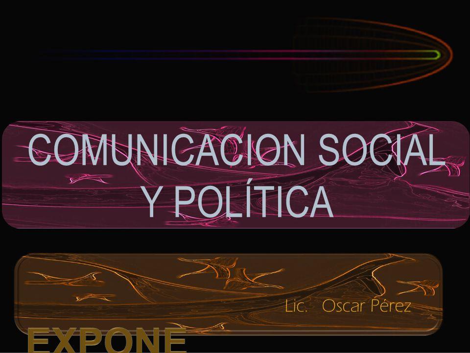 Lic. Oscar Pérez COMUNICACION SOCIAL Y POLÍTICA