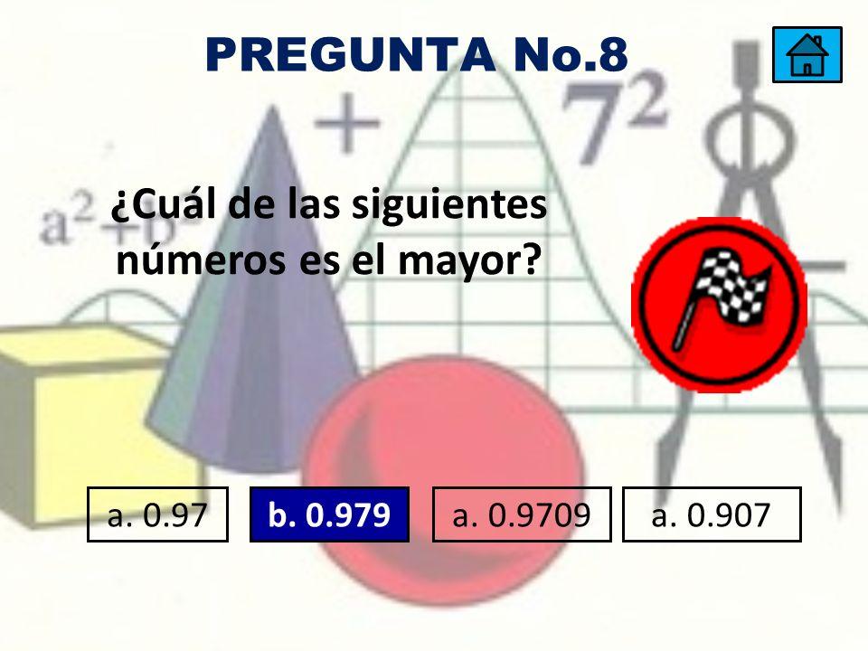 ¿Cuál de las siguientes números es el mayor? a. 0.97a. 0.979b. 0.979a. 0.9709a. 0.907 PREGUNTA No.8