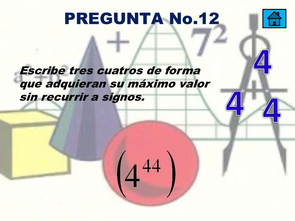 Escribe tres cuatros de forma que adquieran su máximo valor sin recurrir a signos. PREGUNTA No.12