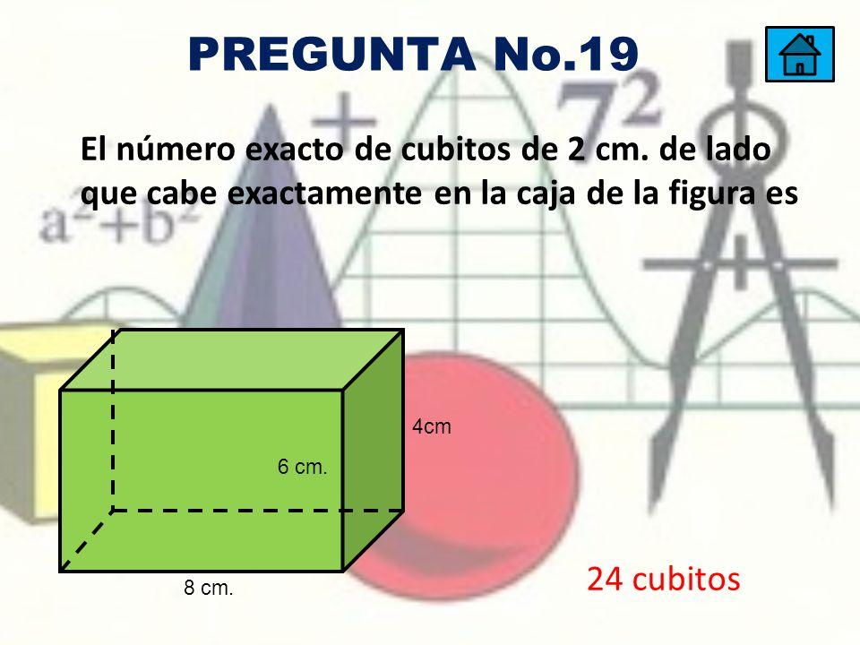 El número exacto de cubitos de 2 cm. de lado que cabe exactamente en la caja de la figura es 4cm 6 cm. 8 cm. 24 cubitos PREGUNTA No.19