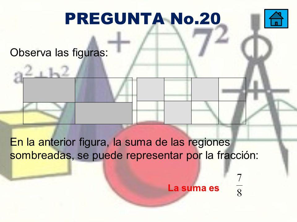 En la anterior figura, la suma de las regiones sombreadas, se puede representar por la fracción: Observa las figuras: La suma es PREGUNTA No.20
