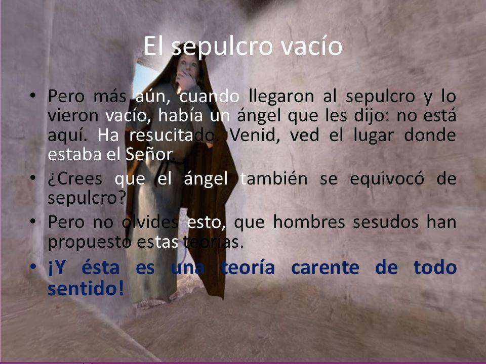 El sepulcro vacío Pero más aún, cuando llegaron al sepulcro y lo vieron vacío, había un ángel que les dijo: no está aquí. Ha resucitado. Venid, ved el