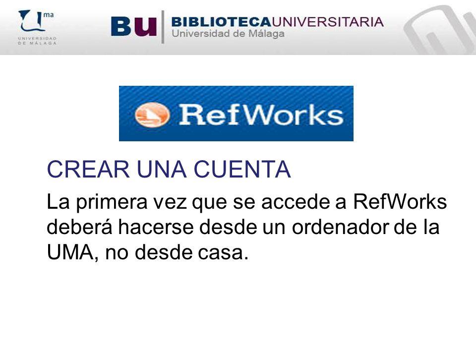 CREAR UNA CUENTA La primera vez que se accede a RefWorks deberá hacerse desde un ordenador de la UMA, no desde casa.