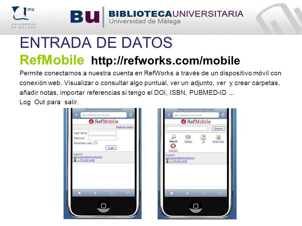 ENTRADA DE DATOS RefMobile http://refworks.com/mobile Permite conectarnos a nuestra cuenta en RefWorks a través de un dispositivo móvil con conexión w