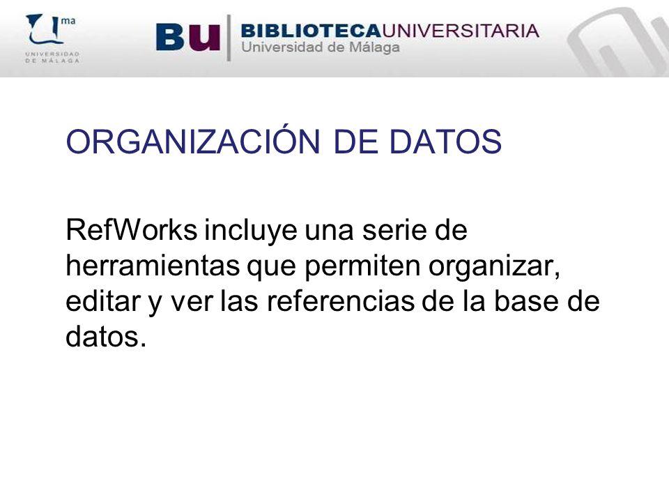 ORGANIZACIÓN DE DATOS RefWorks incluye una serie de herramientas que permiten organizar, editar y ver las referencias de la base de datos.