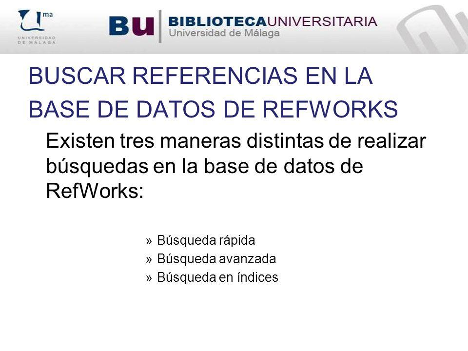 BUSCAR REFERENCIAS EN LA BASE DE DATOS DE REFWORKS Existen tres maneras distintas de realizar búsquedas en la base de datos de RefWorks: »Búsqueda ráp