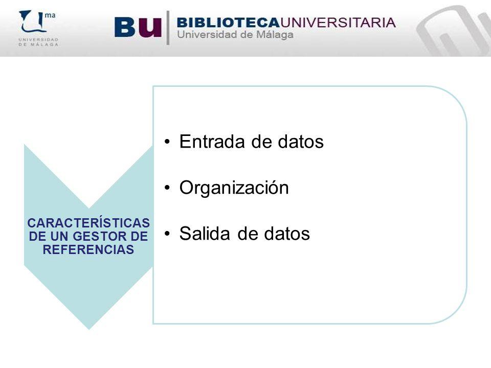 CARACTERÍSTICAS DE UN GESTOR DE REFERENCIAS Entrada de datos Organización Salida de datos