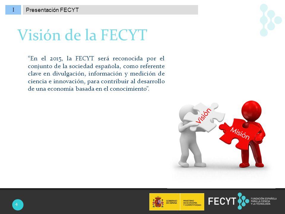 I En el 2015, la FECYT será reconocida por el conjunto de la sociedad española, como referente clave en divulgación, información y medición de ciencia e innovación, para contribuir al desarrollo de una economía basada en el conocimiento.