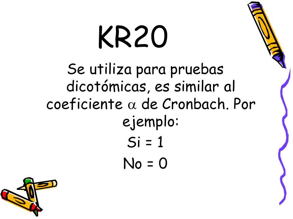 KR20 Se utiliza para pruebas dicotómicas, es similar al coeficiente de Cronbach. Por ejemplo: Si = 1 No = 0