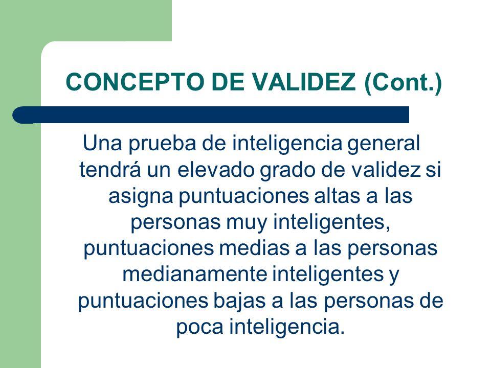CONCEPTO DE VALIDEZ (Cont.) Una prueba de inteligencia general tendrá un elevado grado de validez si asigna puntuaciones altas a las personas muy inte