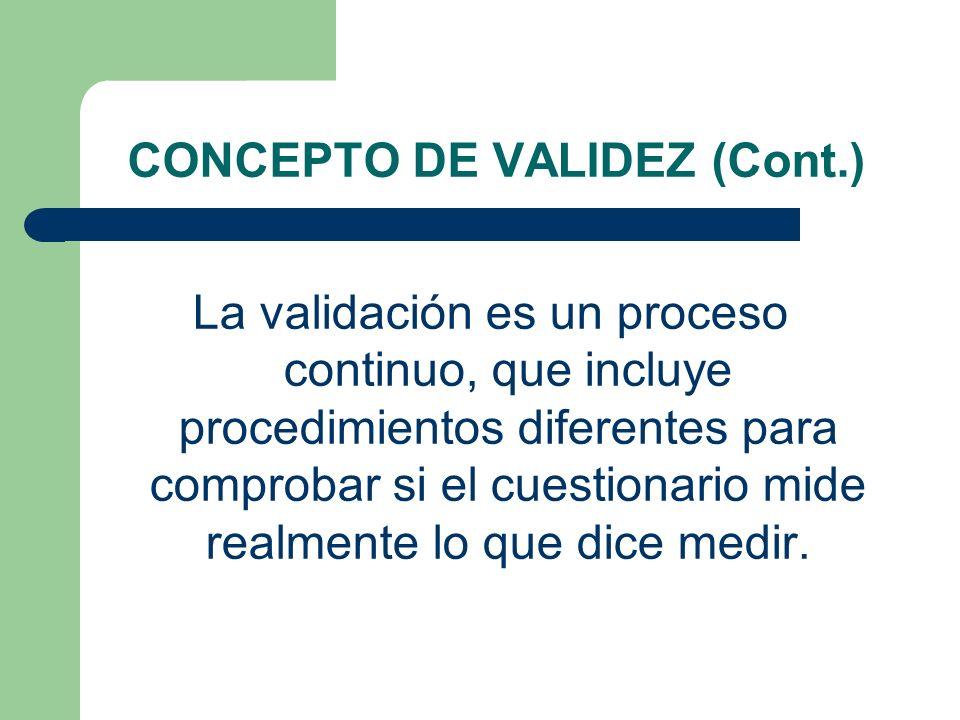 CONCEPTO DE VALIDEZ (Cont.) La validación es un proceso continuo, que incluye procedimientos diferentes para comprobar si el cuestionario mide realmen