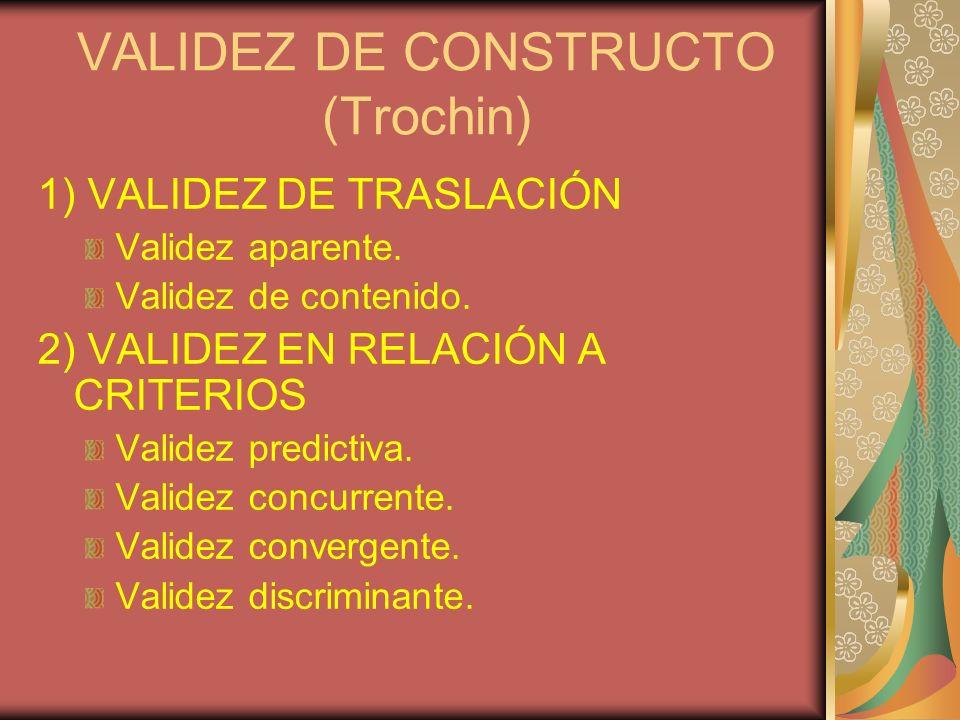 VALIDEZ DE CONSTRUCTO (Trochin) 1) VALIDEZ DE TRASLACIÓN Validez aparente. Validez de contenido. 2) VALIDEZ EN RELACIÓN A CRITERIOS Validez predictiva