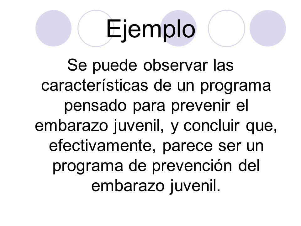 Ejemplo Se puede observar las características de un programa pensado para prevenir el embarazo juvenil, y concluir que, efectivamente, parece ser un p