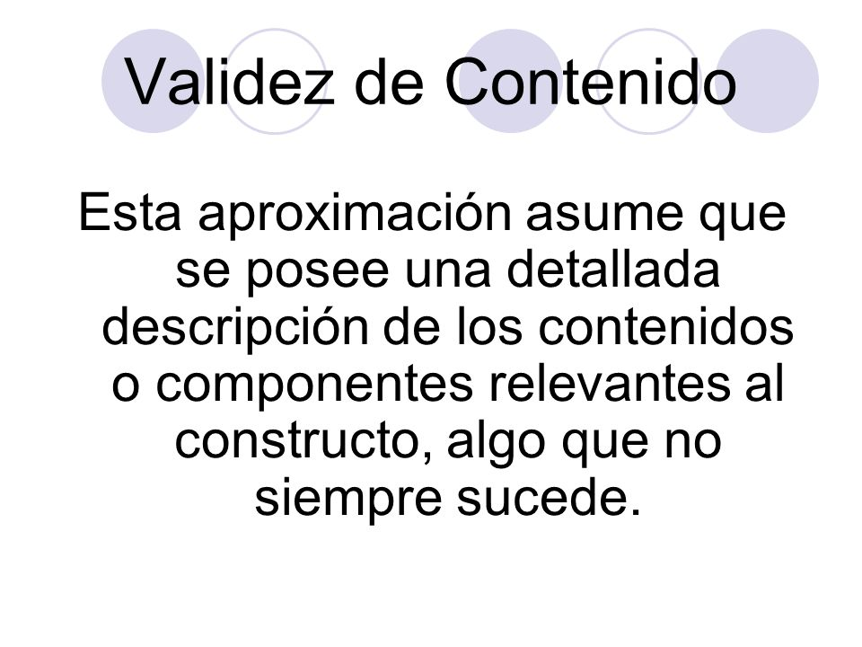 Validez de Contenido Esta aproximación asume que se posee una detallada descripción de los contenidos o componentes relevantes al constructo, algo que