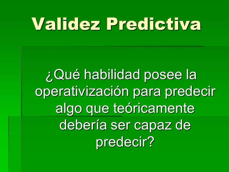 Validez Predictiva ¿Qué habilidad posee la operativización para predecir algo que teóricamente debería ser capaz de predecir?