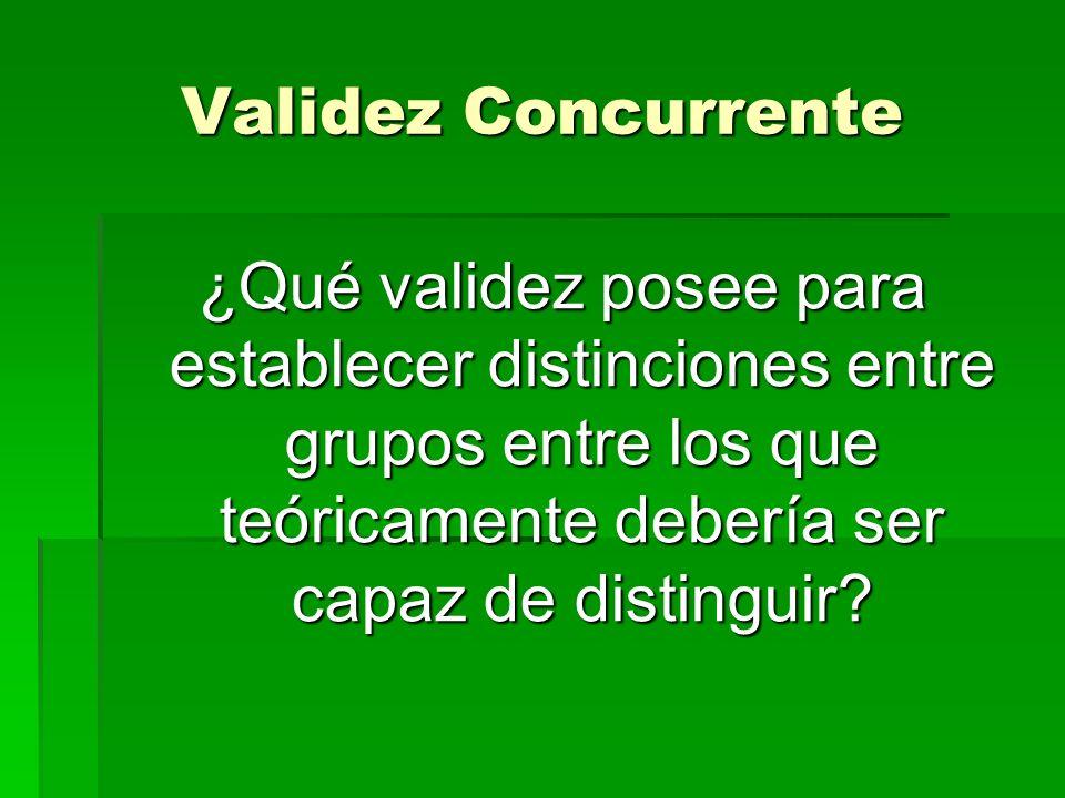 Validez Concurrente ¿Qué validez posee para establecer distinciones entre grupos entre los que teóricamente debería ser capaz de distinguir?