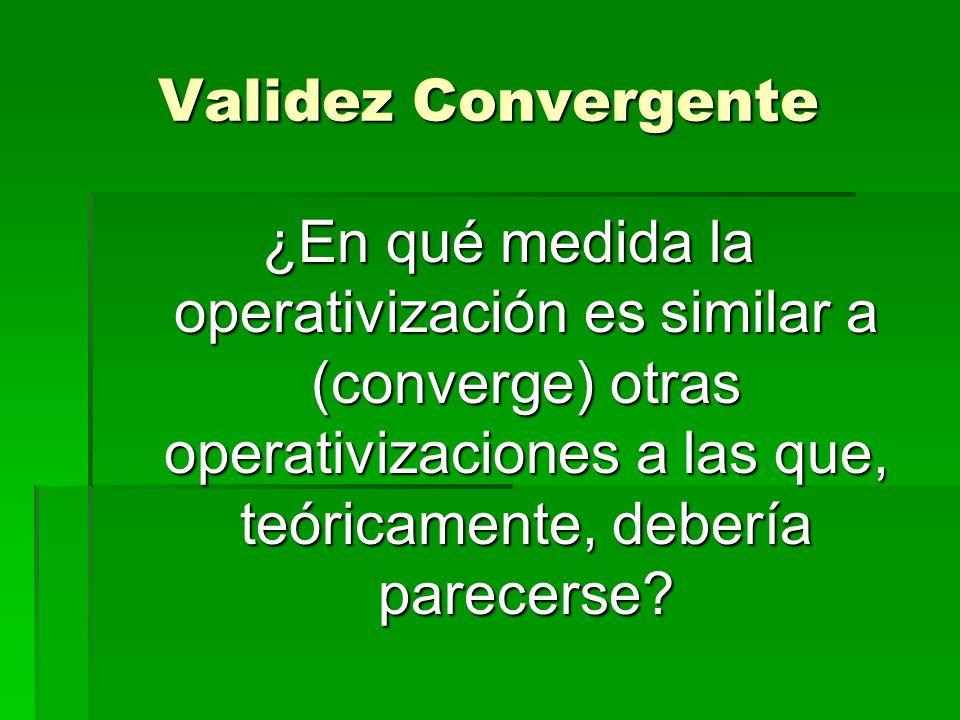 Validez Convergente ¿En qué medida la operativización es similar a (converge) otras operativizaciones a las que, teóricamente, debería parecerse?
