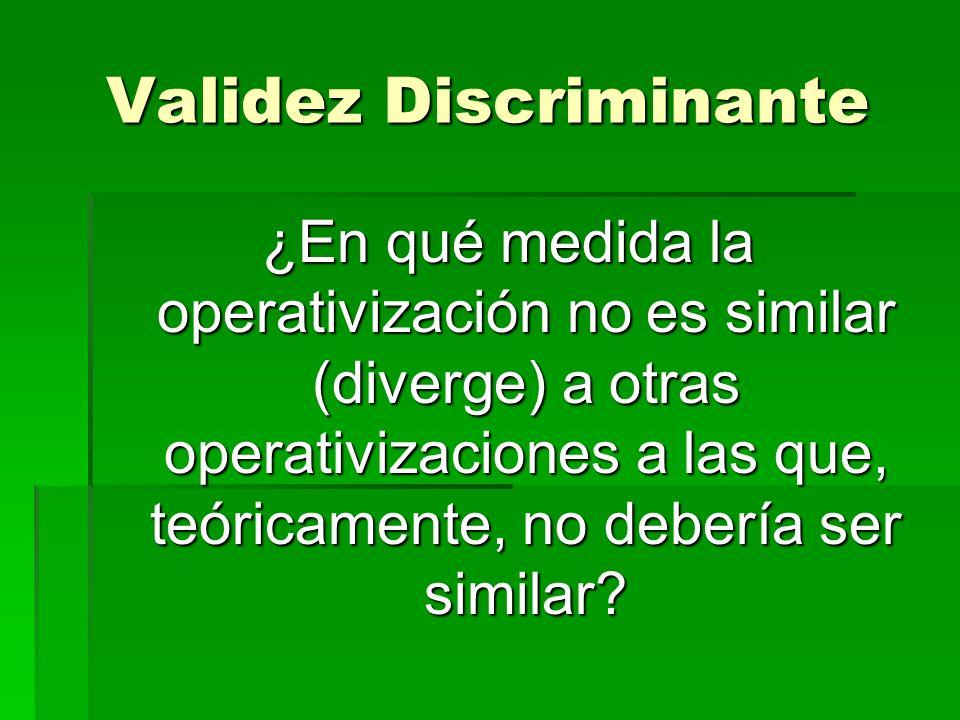 Validez Discriminante ¿En qué medida la operativización no es similar (diverge) a otras operativizaciones a las que, teóricamente, no debería ser simi