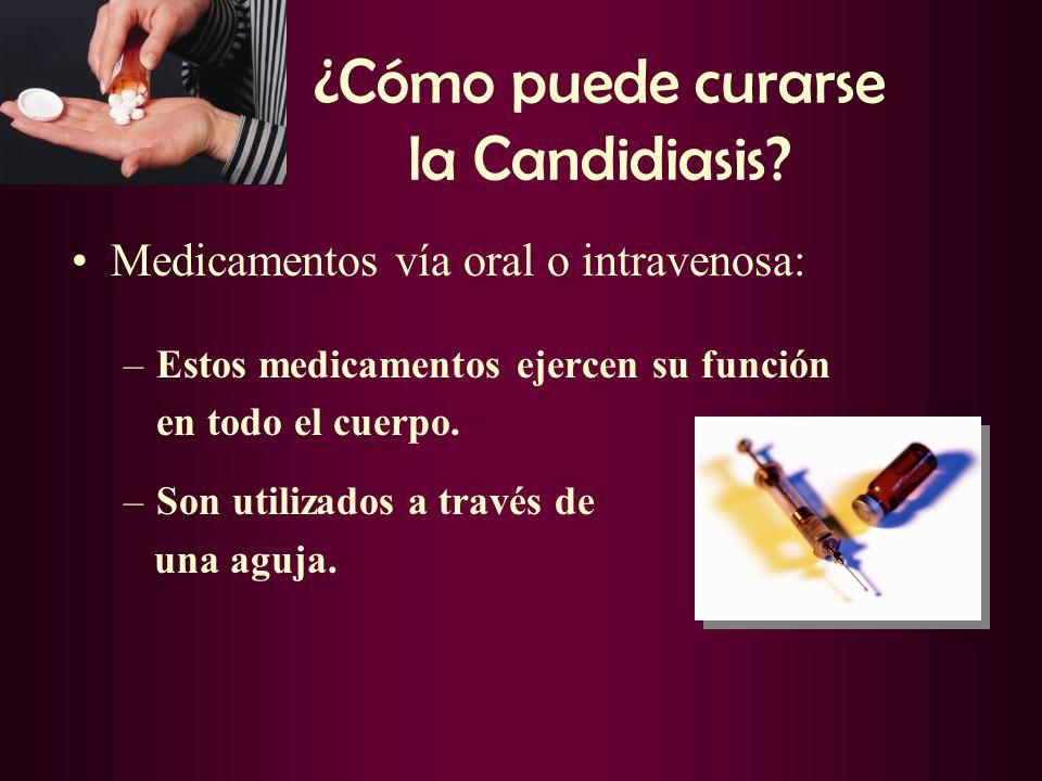 ¿Cómo puede curarse la Candidiasis? Medicamentos vía oral o intravenosa: –Estos medicamentos ejercen su función en todo el cuerpo. –Son utilizados a t
