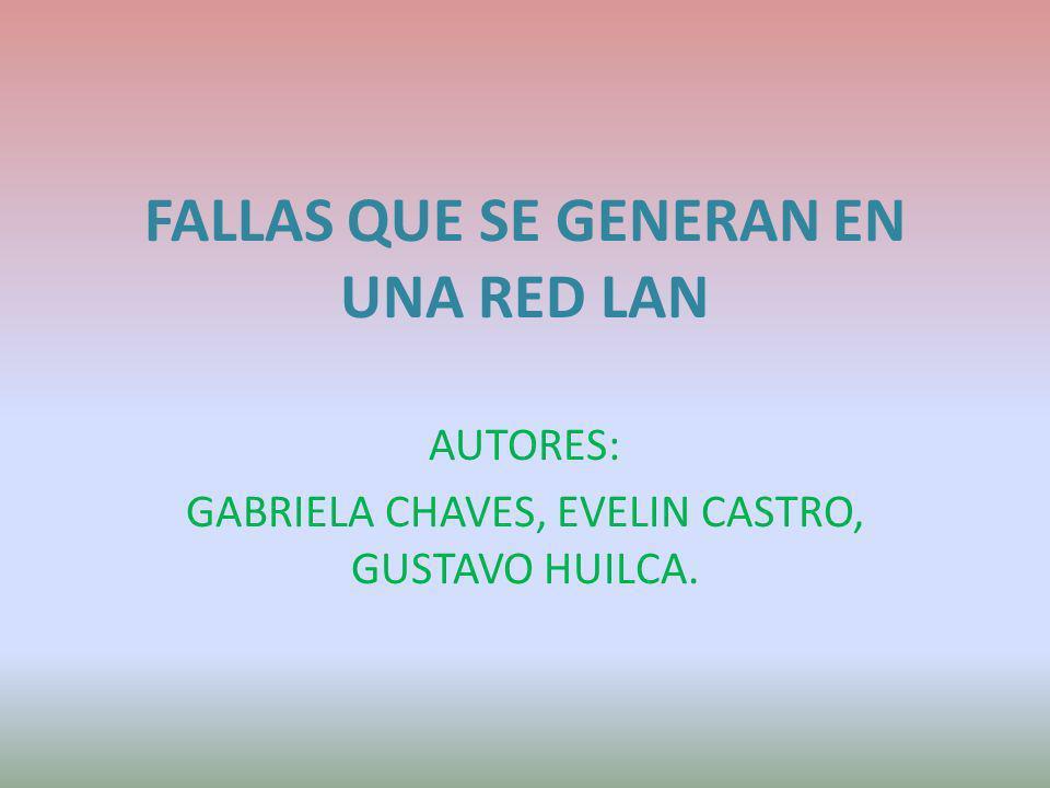 FALLAS QUE SE GENERAN EN UNA RED LAN AUTORES: GABRIELA CHAVES, EVELIN CASTRO, GUSTAVO HUILCA.