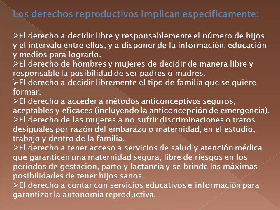 Los derechos reproductivos implican específicamente: El derecho a decidir libre y responsablemente el número de hijos y el intervalo entre ellos, y a disponer de la información, educación y medios para lograrlo.