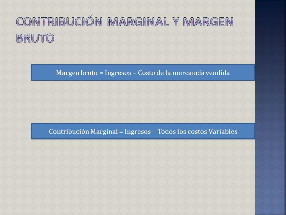 Margen bruto = Ingresos – Costo de la mercancía vendida Contribución Marginal = Ingresos – Todos los costos Variables