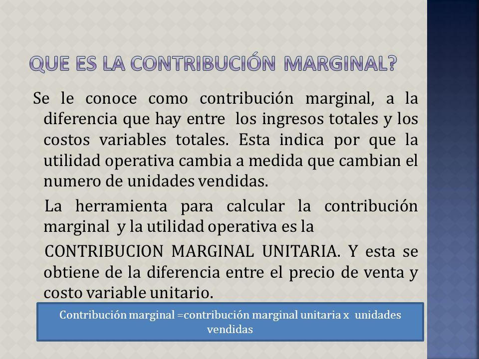 Se le conoce como contribución marginal, a la diferencia que hay entre los ingresos totales y los costos variables totales. Esta indica por que la uti