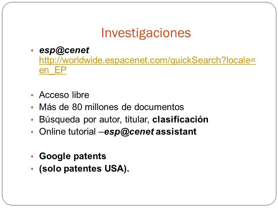 Investigaciones esp@cenet http://worldwide.espacenet.com/quickSearch?locale= en_EP http://worldwide.espacenet.com/quickSearch?locale= en_EP Acceso libre Más de 80 millones de documentos Búsqueda por autor, titular, clasificación Online tutorial –esp@cenet assistant Google patents (solo patentes USA).