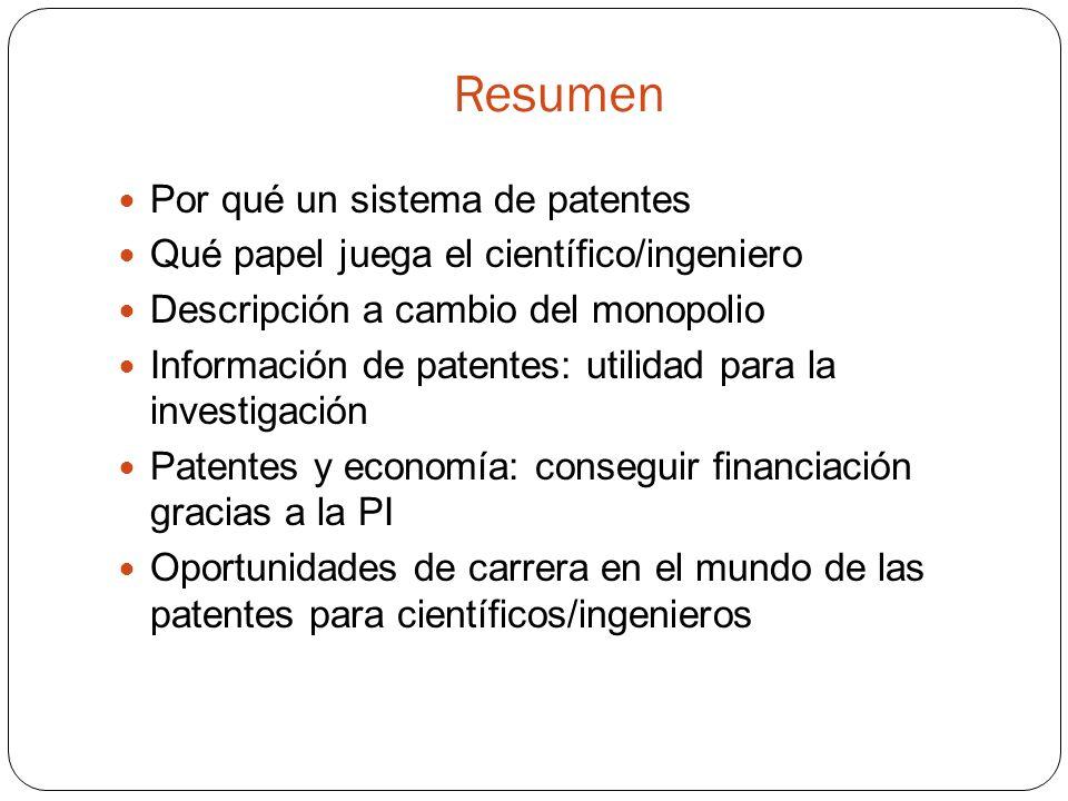 Resumen Por qué un sistema de patentes Qué papel juega el científico/ingeniero Descripción a cambio del monopolio Información de patentes: utilidad para la investigación Patentes y economía: conseguir financiación gracias a la PI Oportunidades de carrera en el mundo de las patentes para científicos/ingenieros