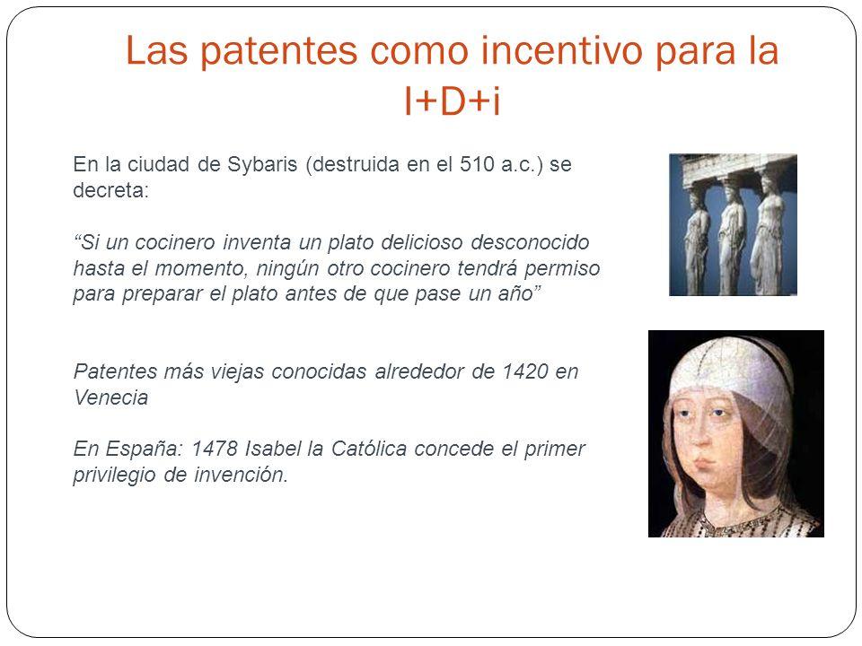 Las patentes como incentivo para la I+D+i En la ciudad de Sybaris (destruida en el 510 a.c.) se decreta: Si un cocinero inventa un plato delicioso desconocido hasta el momento, ningún otro cocinero tendrá permiso para preparar el plato antes de que pase un año Patentes más viejas conocidas alrededor de 1420 en Venecia En España: 1478 Isabel la Católica concede el primer privilegio de invención.