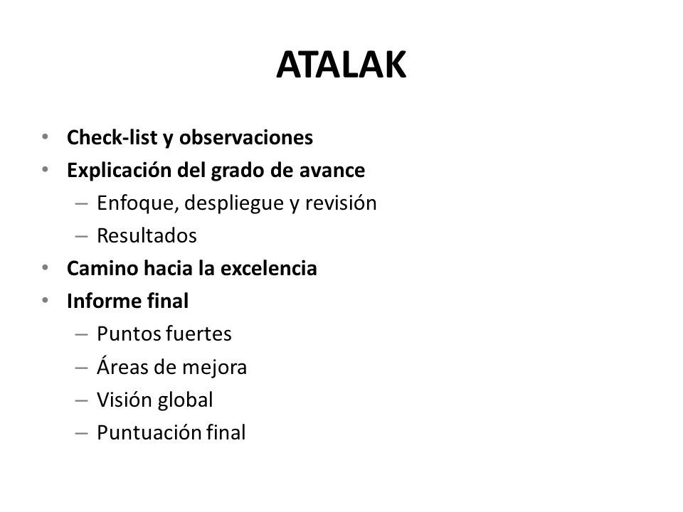 ATALAK Check-list y observaciones Explicación del grado de avance – Enfoque, despliegue y revisión – Resultados Camino hacia la excelencia Informe final – Puntos fuertes – Áreas de mejora – Visión global – Puntuación final