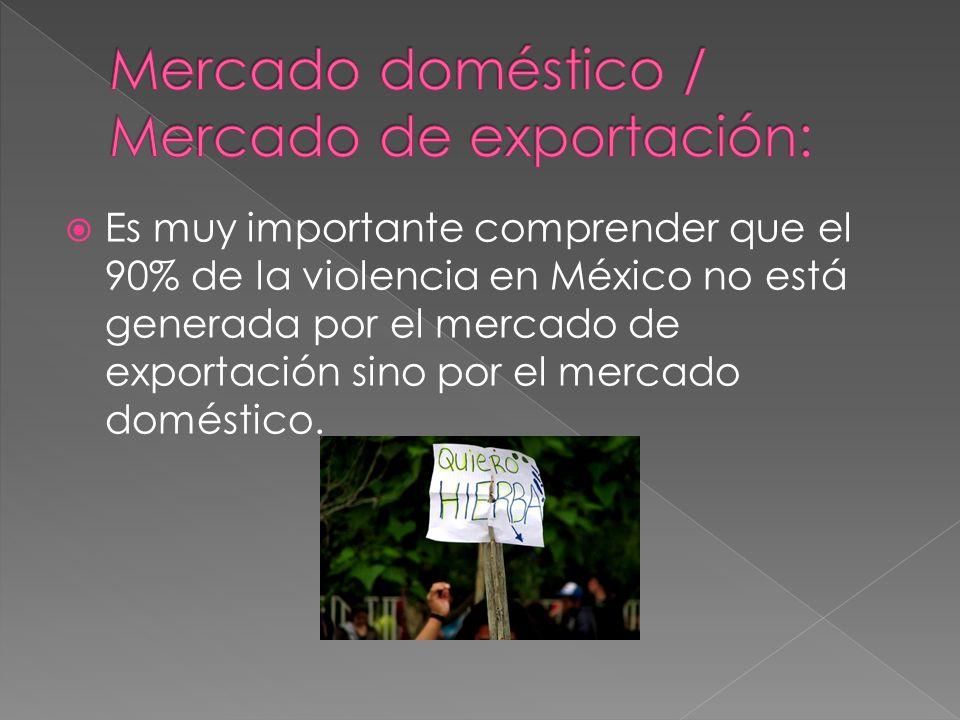 Es muy importante comprender que el 90% de la violencia en México no está generada por el mercado de exportación sino por el mercado doméstico.