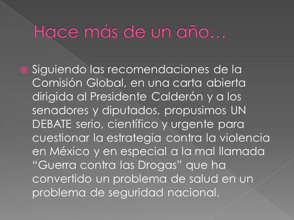 Siguiendo las recomendaciones de la Comisión Global, en una carta abierta dirigida al Presidente Calderón y a los senadores y diputados, propusimos UN