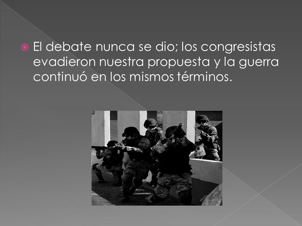 El debate nunca se dio; los congresistas evadieron nuestra propuesta y la guerra continuó en los mismos términos.