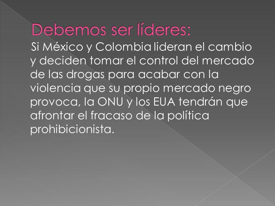 Si México y Colombia lideran el cambio y deciden tomar el control del mercado de las drogas para acabar con la violencia que su propio mercado negro p