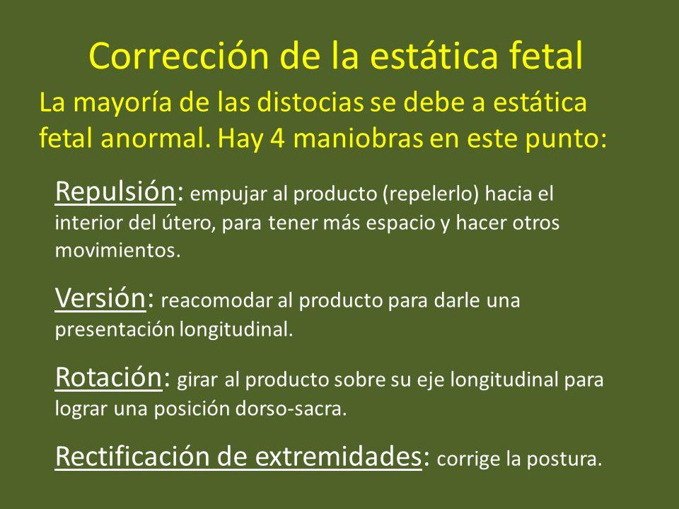 Corrección de la estática fetal La mayoría de las distocias se debe a estática fetal anormal. Hay 4 maniobras en este punto: Repulsión: empujar al pro
